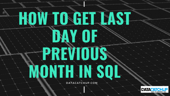 HOW TO GET LAST DAY OF PREVIOUS MONTH IN SQL